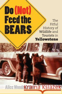Do (Not) Feed the Bears: The Fitful History of Wildlife and Tourists in Yellowstone Alice Wondrak Biel 9780700614585