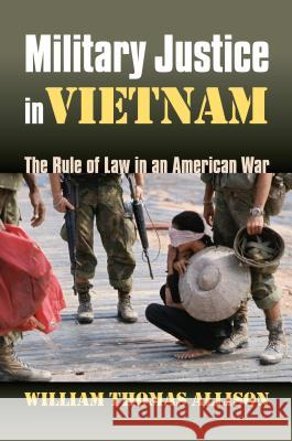 Military Justice in Vietnam: The Rule of Law in an American War William Thomas Allison 9780700614608