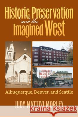 Historic Preservation and the Imagined West : Albuquerque, Denver, and Seattle Judy Mattivi Morley 9780700614776