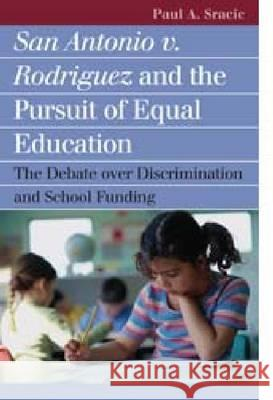 San Antonio V. Rodriguez and the Pursuit of Equal Education: The Debate Over Discrimination and School Funding Paul A. Sracic 9780700614837
