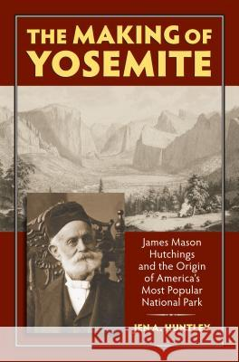 The Making of Yosemite: James Mason Hutchings and the Origin of America's Most Popular Park Jen A. Huntley 9780700618057