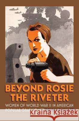 Beyond Rosie the Riveter: Women of World War II in American Popular Graphic Art Donna B. Knaff 9780700618507