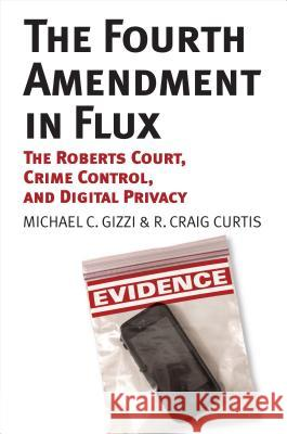 The Fourth Amendment in Flux: The Roberts Court, Crime Control, and Digital Privacy Michael C. Gizzi R. Craig Curtis 9780700622573
