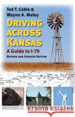 Driving Across Kansas: A Guide to I-70 Ted T. Cable Wayne A. Maley 9780700624140 University Press of Kansas