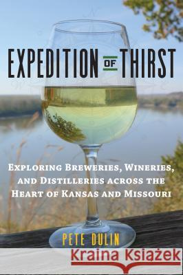 Expedition of Thirst: Exploring Breweries, Wineries, and Distilleries Across the Heart of Kansas and Missouri Pete Dulin 9780700624928