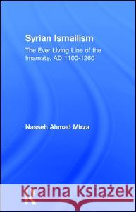 Syrian Ismailism : The Ever Living Line of the Imamate, A.D. 1100--1260 Nasseh Ahmad Mirza Nasseh Ahmad Mirza  9780700705047