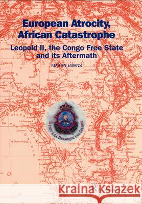 European Atrocity, African Catastrophe: Leopold II, the Congo Free State and its Aftermath Sir Martin Ewans Martin Ewans Sir Martin Ewans 9780700715893 Taylor & Francis