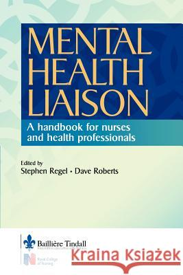 Mental Health Liaison: A Handbook for Health Care Professionals Stephen Regel Dave Roberts 9780702025259