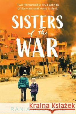 Sisters of the War: Two Remarkable True Stories of Survival and Hope in Syria Rania Abouzeid   9780702303807