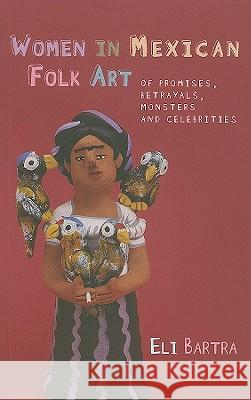 Women in Mexican Folk Art : Of Promises, Betrayals, Monsters and Celebrities Eli Bartra 9780708323649