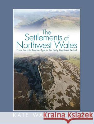The Settlements of Northwest Wales: From the Late Bronze Age to the Early Medieval Period Kate Waddington 9780708326664