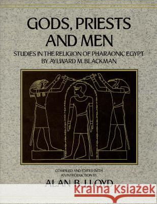 Gods, Priests and Men: Studies in the Religion of Pharaonic Egypt Alan B. Lloyd Aylward M. Blackman  9780710304124