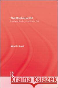 The Control of Oil : East-West Rivalry in the Persian Gulf Alawi D. Kayal 9780710307682