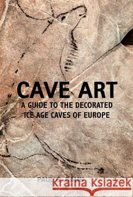 Cave Art: A Guide to the Decorated Ice Age Caves of Europe Paul G Bahn 9780711232570