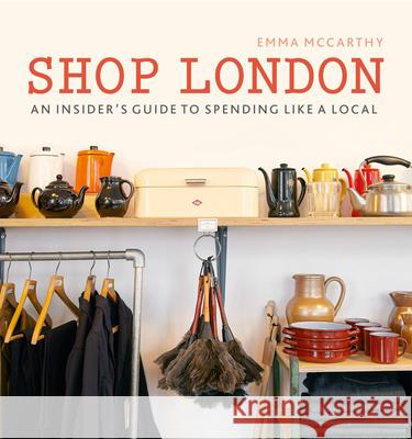 Shop London: An Insider's Guide to Spending Like a Local Emma McCarthy 9780711238077