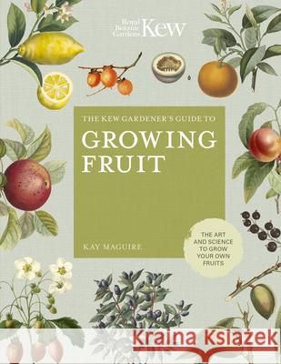 The Kew Gardener's Guide to Growing Fruit: The Art and Science to Grow Your Own Fruit Kay Maguire Kew Royal Botanic Gardens                Jason Ingram 9780711239371