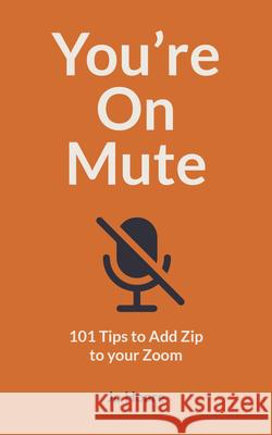You're on Mute: 101 Ways to Add Zip to Zoom and Not Look Tragic on Teams Jo Hoare 9780711263604