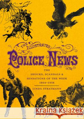 The Illustrated Police News: The Shocks, Scandals & Sensations of the Week 1864-1938 Linda Stratmann 9780712352499