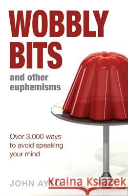 Wobbly Bits and Other Euphemisms: Over 3,000 Ways to Avoid Speaking Your Mind A & C Black Publishers Ltd 9780713678406 A&C Black