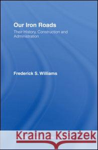 Our Iron Roads: Their History, Construction and Administration Frederick Smeeton Williams 9780714614441