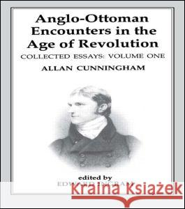Anglo-Ottoman Encounters in the Age of Revolution: The Collected Essays of Allan Cunningham, Volume 1 Allan Cunningham 9780714634944