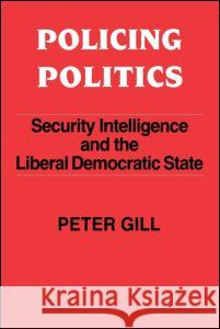 Policing Politics: Security Intelligence and the Liberal Democratic State Peter Gill 9780714640976