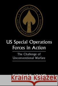 US Special Operations Forces in Action: The Challenge of Unconventional Warfare Thomas K. Adams 9780714643502