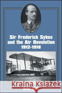 Sir Frederick Sykes and the Air Revolution, 1912-1918 Eric Ash 9780714643823