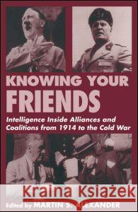 Knowing Your Friends: Intelligence Inside Alliances and Coalitions from 1914 to the Cold War Martin S. Alexander 9780714644332