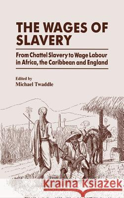 The Wages of Slavery: From Chattel Slavery to Wage Labour in Africa, the Caribbean and England Michael Twaddel Michael Twaddle 9780714645179