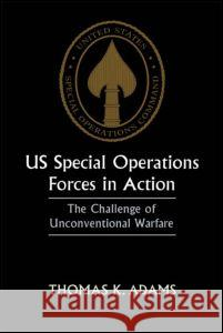 US Special Operations Forces in Action: The Challenge of Unconventional Warfare Thomas K. Adams 9780714647951