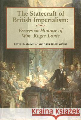 Statecraft of British Imperialism: Essays in Honour of Wm. Roger Louis Robert D. King Robin W. Kilson 9780714648279