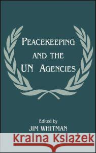 Peacekeeping and the UN Agencies Jim Whitman 9780714648972
