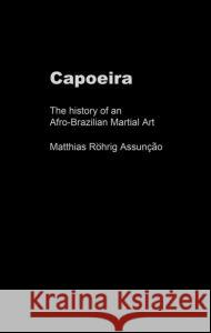 Capoeira: The History of an Afro-Brazilian Martial Art Matthias Rohrig Assunccao 9780714650319