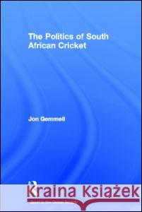 The Politics of South African Cricket Jon Gemmell 9780714653464