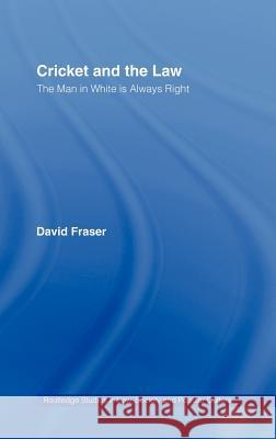 Cricket and the Law: The Man in White Is Always Right David Fraser 9780714653471