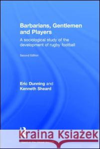 Barbarians, Gentlemen and Players: A Sociological Study of the Development of Rugby Football Eric Dunning Kenneth Sheard 9780714653532