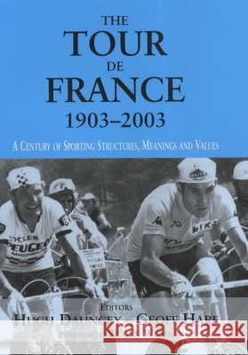 The Tour De France, 1903-2003 : A Century of Sporting Structures, Meanings and Values Hugh Dauncey 9780714653624