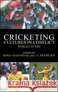 Cricketing Cultures in Conflict: Cricketing World Cup 2003 Boria Majumdar J. A. Mangan Ali Bacher 9780714655086