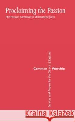 Common Worship: Proclaiming the Passion: The Passion Narratives in Dramatized Form  9780715123362