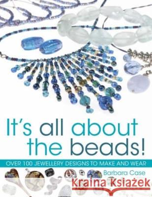 It's All About The Beads! : Over 100 Jewellery Designs to Make and Wear Barbara Case 9780715322840
