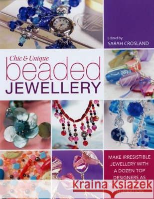 Chic and Unique Beaded Jewellery : Make Irresistible Jewellery with a Dozen Top Designers as Your Guides and Inspiration Sarah Crosland 9780715327272