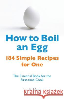 How to Boil an Egg : 184 Simple Recipes for One - The Essential Book for the First-Time Cook Jan Arkless 9780716022206