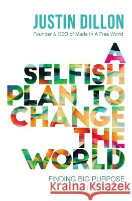 A Selfish Plan to Change the World: Finding Big Purpose in Big Problems Justin Dillon 9780718084530