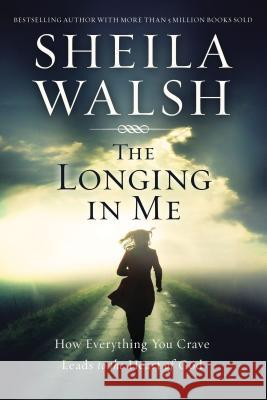 The Longing in Me: How Everything You Crave Leads to the Heart of God Sheila Walsh 9780718088835