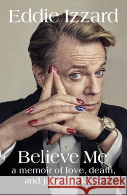 Believe Me A Memoir of Love, Death and Jazz Chickens Izzard, Eddie 9780718181727