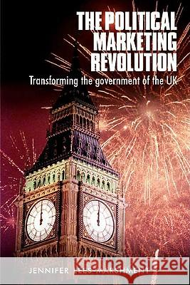 The Political Marketing Revolution : Transforming the Government of the Uk Jennifer Lees-Marshment 9780719063077