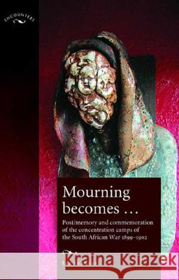 Mourning Becomes...: Post/Memory and Commemoration of the Concentration Camps of the South African War 1899-1902 Liz Stanley 9780719065682