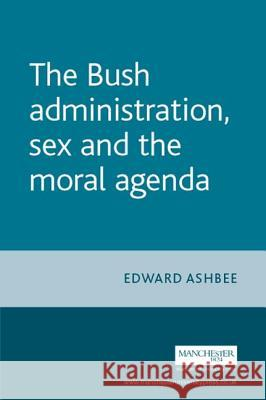 The Bush Administration, Sex and the Moral Agenda Edward Ashbee 9780719072765