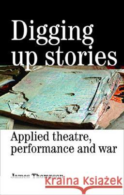 Digging Up Stories: Applied Theatre, Performance and War James Thompson 9780719073151